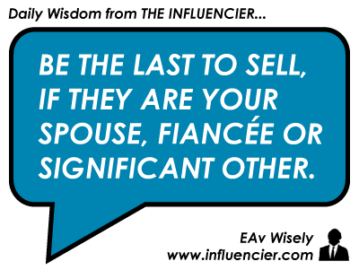 Be the last to sell, if they are your spouse, fiancee or significant other. EAv Wisely.