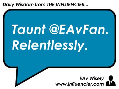 Empire Avenue Wisdom 007 - Taunt @EAvFan. Relentlessly.